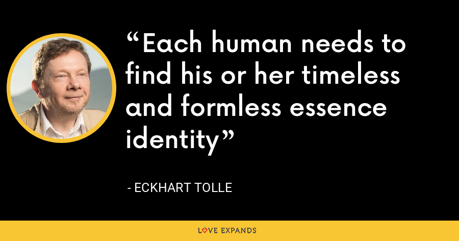 Each human needs to find his or her timeless and formless essence identity - Eckhart Tolle