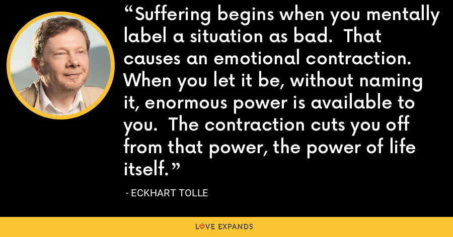 Suffering begins when you mentally label a situation as bad.  That causes an emotional contraction.  When you let it be, without naming it, enormous power is available to you.  The contraction cuts you off from that power, the power of life itself. - Eckhart Tolle