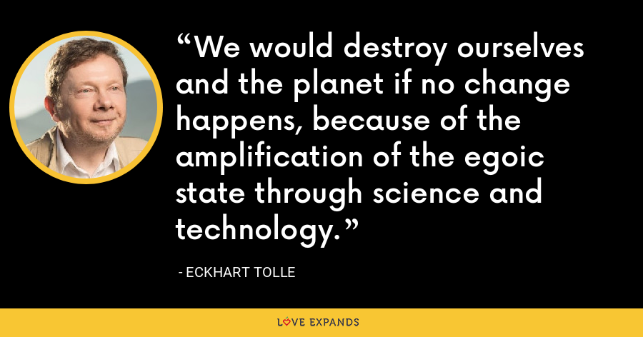 We would destroy ourselves and the planet if no change happens, because of the amplification of the egoic state through science and technology. - Eckhart Tolle
