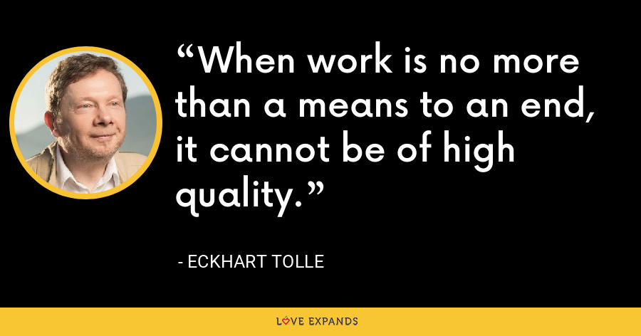 When work is no more than a means to an end, it cannot be of high quality. - Eckhart Tolle