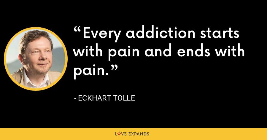 Every addiction starts with pain and ends with pain. - Eckhart Tolle