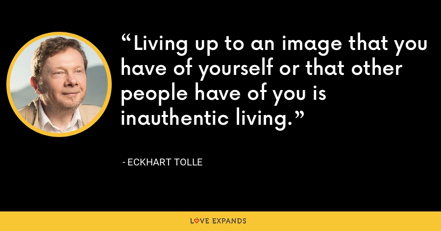 Living up to an image that you have of yourself or that other people have of you is inauthentic living. - Eckhart Tolle