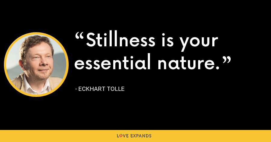 Stillness is your essential nature. - Eckhart Tolle