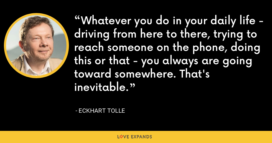 Whatever you do in your daily life - driving from here to there, trying to reach someone on the phone, doing this or that - you always are going toward somewhere. That's inevitable. - Eckhart Tolle