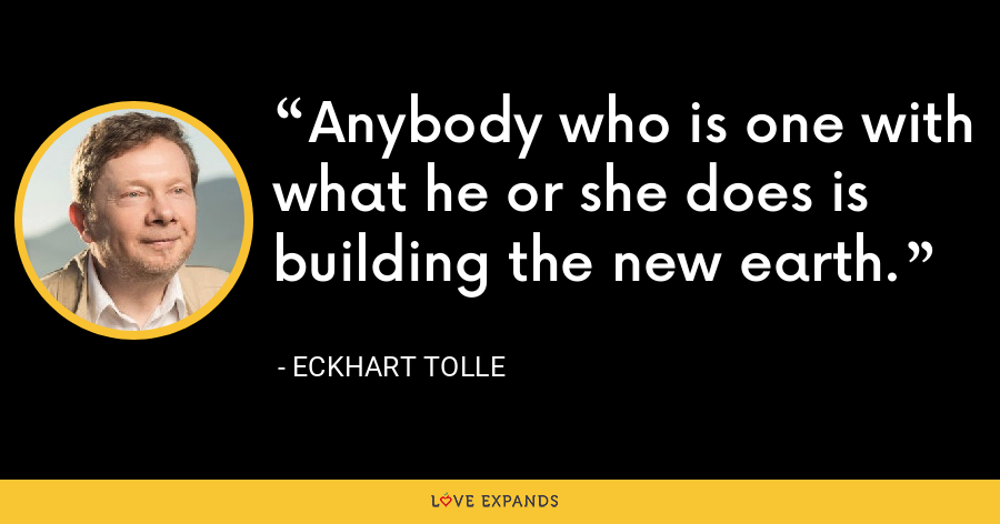 Anybody who is one with what he or she does is building the new earth. - Eckhart Tolle