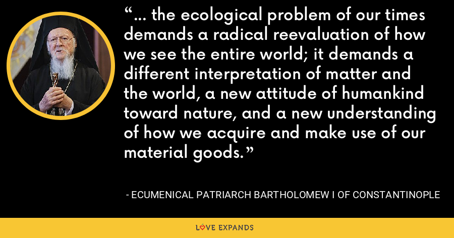 ... the ecological problem of our times demands a radical reevaluation of how we see the entire world; it demands a different interpretation of matter and the world, a new attitude of humankind toward nature, and a new understanding of how we acquire and make use of our material goods. - Ecumenical Patriarch Bartholomew I of Constantinople