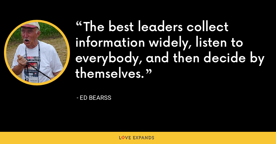 The best leaders collect information widely, listen to everybody, and then decide by themselves. - Ed Bearss