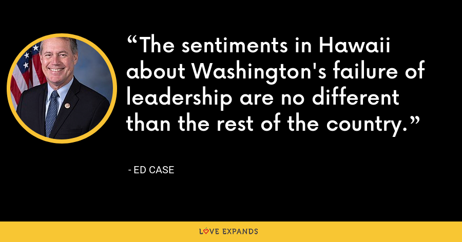 The sentiments in Hawaii about Washington's failure of leadership are no different than the rest of the country. - Ed Case