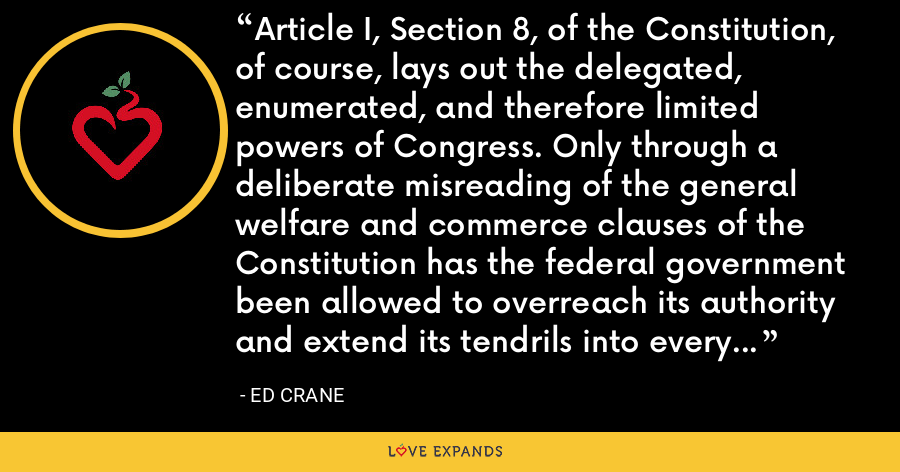 Article I, Section 8, of the Constitution, of course, lays out the delegated, enumerated, and therefore limited powers of Congress. Only through a deliberate misreading of the general welfare and commerce clauses of the Constitution has the federal government been allowed to overreach its authority and extend its tendrils into every corner of civil society. - Ed Crane