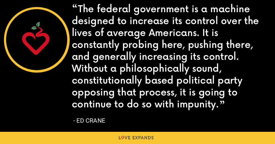 The federal government is a machine designed to increase its control over the lives of average Americans. It is constantly probing here, pushing there, and generally increasing its control. Without a philosophically sound, constitutionally based political party opposing that process, it is going to continue to do so with impunity. - Ed Crane