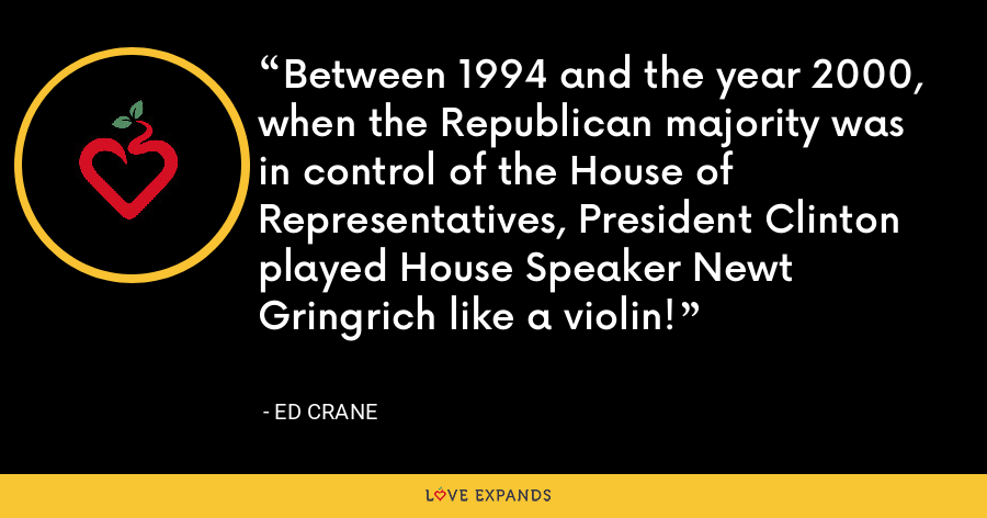 Between 1994 and the year 2000, when the Republican majority was in control of the House of Representatives, President Clinton played House Speaker Newt Gringrich like a violin! - Ed Crane