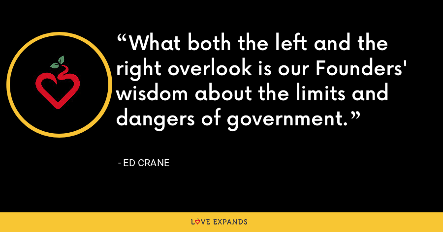 What both the left and the right overlook is our Founders' wisdom about the limits and dangers of government. - Ed Crane