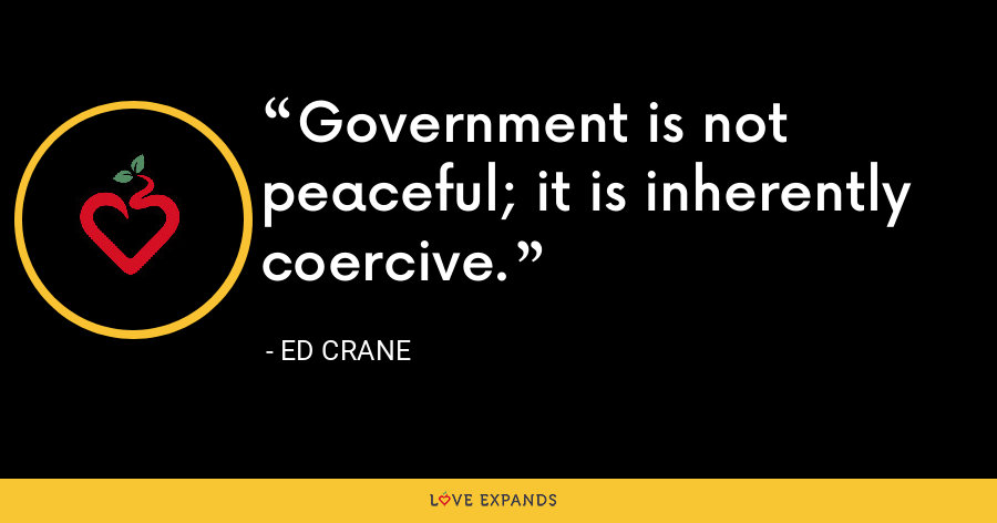 Government is not peaceful; it is inherently coercive. - Ed Crane
