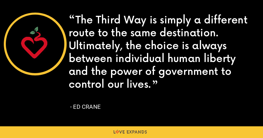 The Third Way is simply a different route to the same destination. Ultimately, the choice is always between individual human liberty and the power of government to control our lives. - Ed Crane