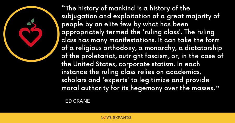 The history of mankind is a history of the subjugation and exploitation of a great majority of people by an elite few by what has been appropriately termed the 'ruling class'. The ruling class has many manifestations. It can take the form of a religious orthodoxy, a monarchy, a dictatorship of the proletariat, outright fascism, or, in the case of the United States, corporate statism. In each instance the ruling class relies on academics, scholars and 'experts' to legitimize and provide moral authority for its hegemony over the masses. - Ed Crane