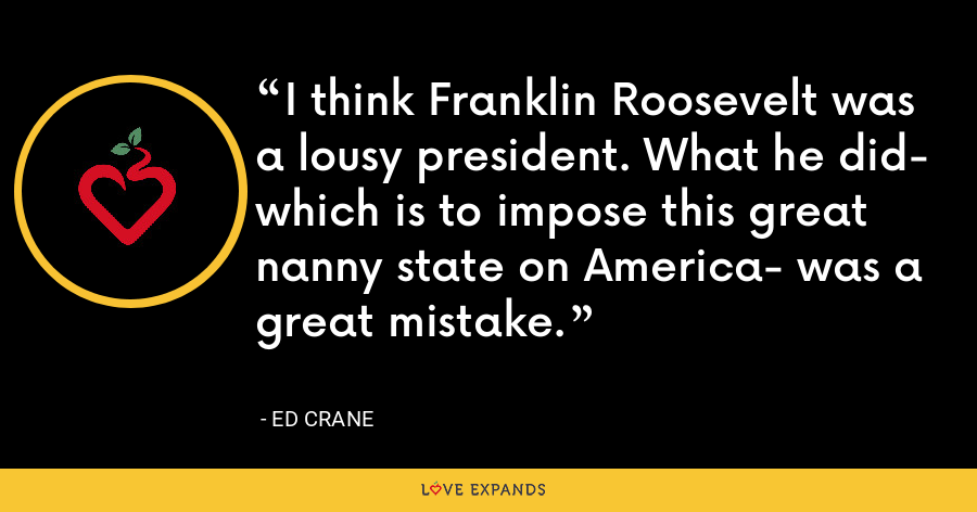 I think Franklin Roosevelt was a lousy president. What he did- which is to impose this great nanny state on America- was a great mistake. - Ed Crane