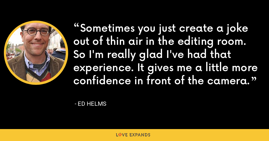 Sometimes you just create a joke out of thin air in the editing room. So I'm really glad I've had that experience. It gives me a little more confidence in front of the camera. - Ed Helms