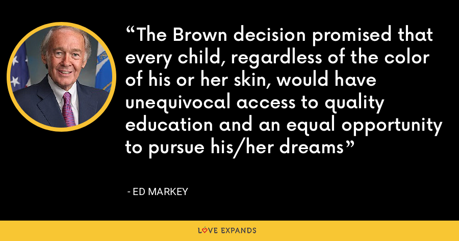 The Brown decision promised that every child, regardless of the color of his or her skin, would have unequivocal access to quality education and an equal opportunity to pursue his/her dreams - Ed Markey