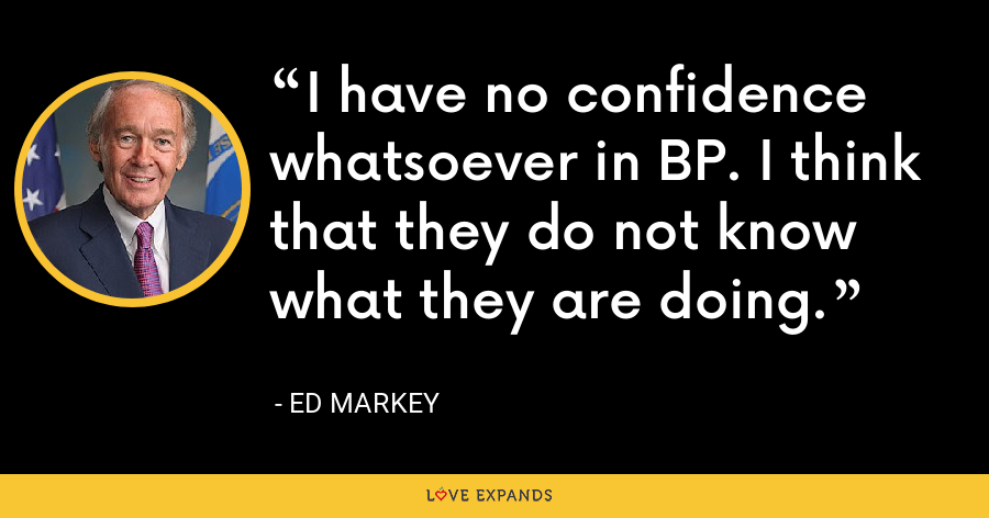 I have no confidence whatsoever in BP. I think that they do not know what they are doing. - Ed Markey