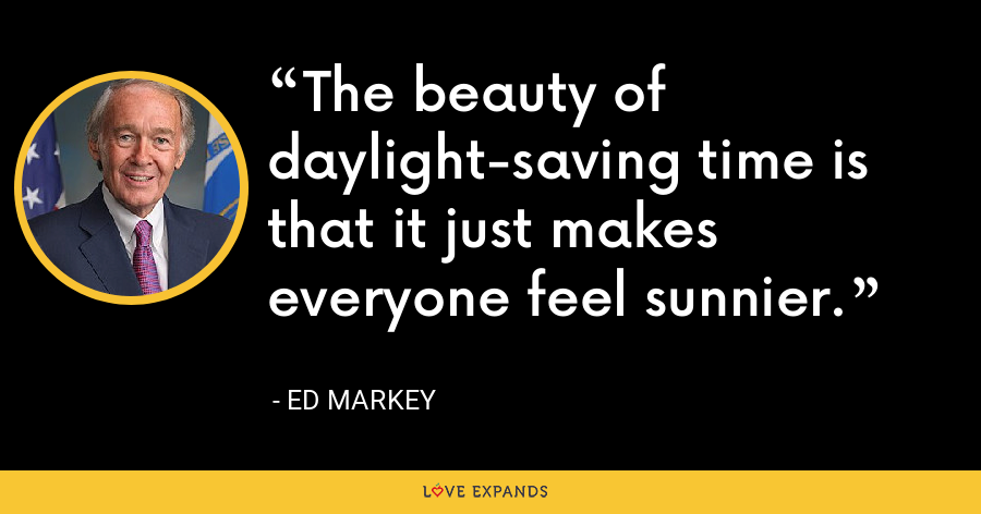 The beauty of daylight-saving time is that it just makes everyone feel sunnier. - Ed Markey
