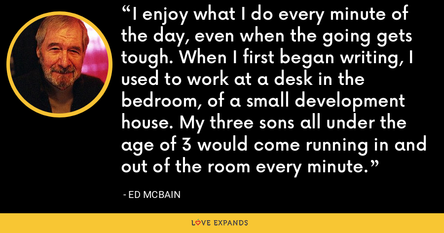I enjoy what I do every minute of the day, even when the going gets tough. When I first began writing, I used to work at a desk in the bedroom, of a small development house. My three sons all under the age of 3 would come running in and out of the room every minute. - Ed McBain