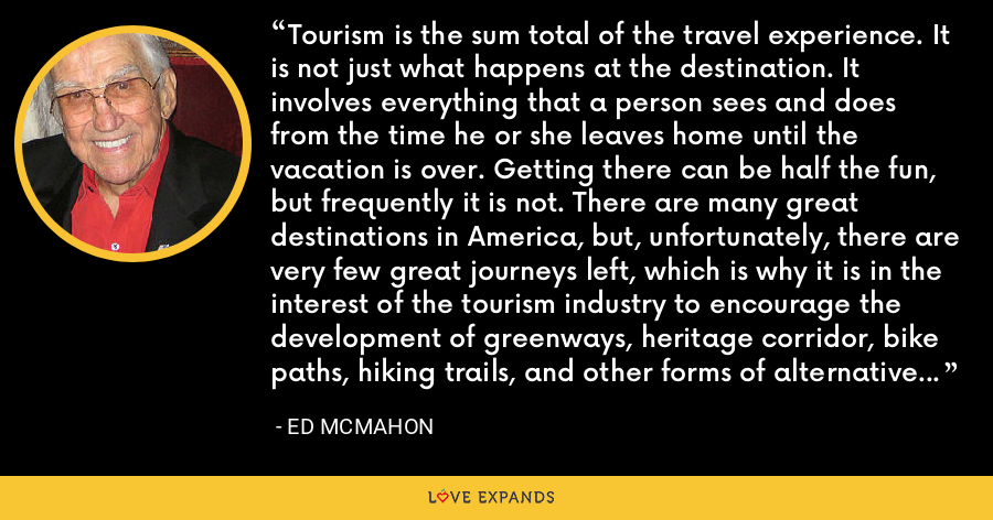 Tourism is the sum total of the travel experience. It is not just what happens at the destination. It involves everything that a person sees and does from the time he or she leaves home until the vacation is over. Getting there can be half the fun, but frequently it is not. There are many great destinations in America, but, unfortunately, there are very few great journeys left, which is why it is in the interest of the tourism industry to encourage the development of greenways, heritage corridor, bike paths, hiking trails, and other forms of alternative transportation. - Ed McMahon