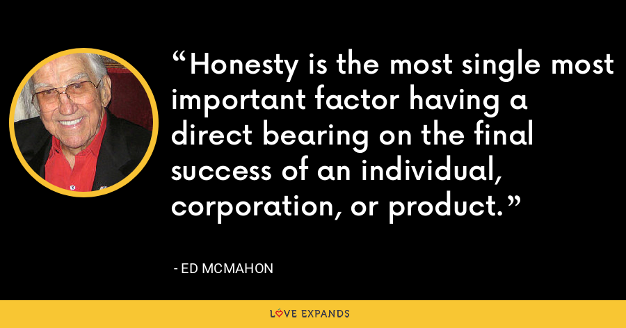 Honesty is the most single most important factor having a direct bearing on the final success of an individual, corporation, or product. - Ed McMahon