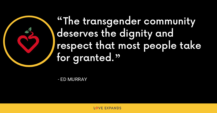 The transgender community deserves the dignity and respect that most people take for granted. - Ed Murray