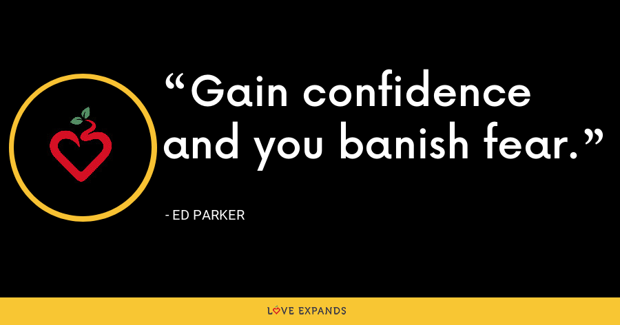 Gain confidence and you banish fear. - Ed Parker