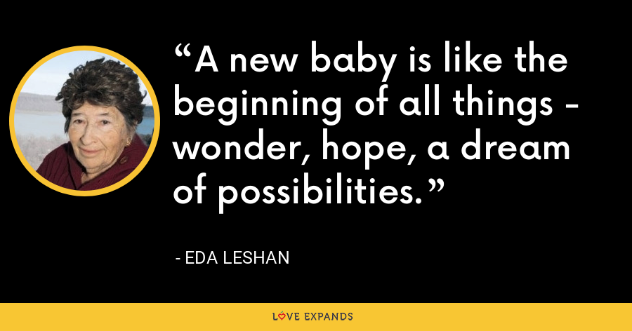 A new baby is like the beginning of all things - wonder, hope, a dream of possibilities. - Eda LeShan