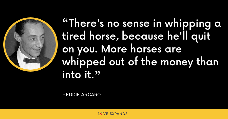 There's no sense in whipping a tired horse, because he'll quit on you. More horses are whipped out of the money than into it. - Eddie Arcaro