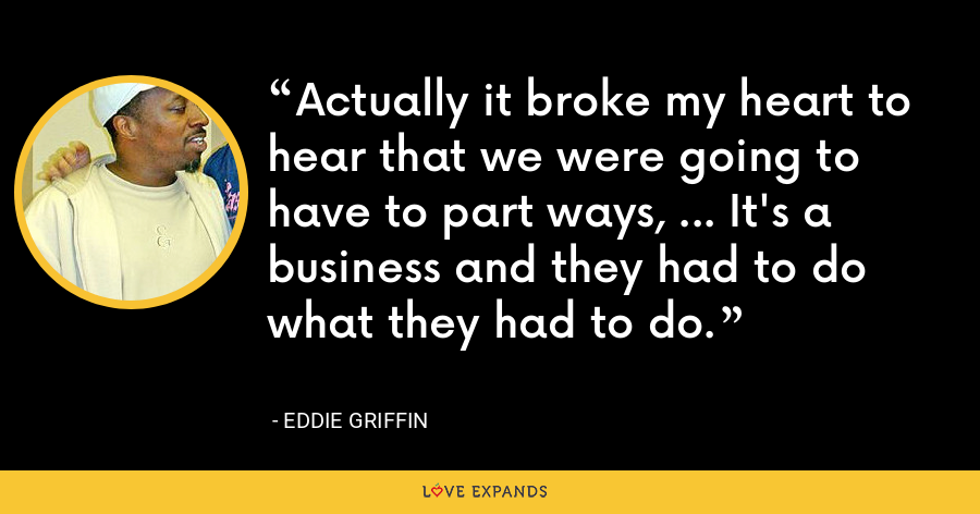 Actually it broke my heart to hear that we were going to have to part ways, ... It's a business and they had to do what they had to do. - Eddie Griffin