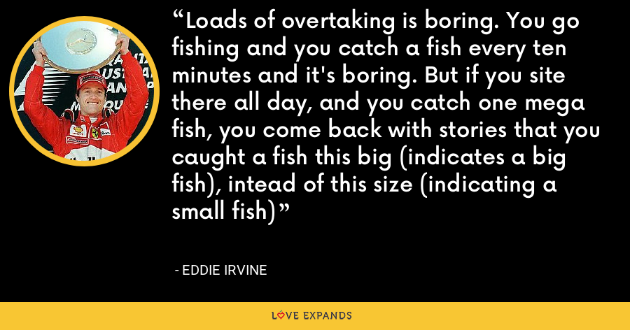 Loads of overtaking is boring. You go fishing and you catch a fish every ten minutes and it's boring. But if you site there all day, and you catch one mega fish, you come back with stories that you caught a fish this big (indicates a big fish), intead of this size (indicating a small fish) - Eddie Irvine