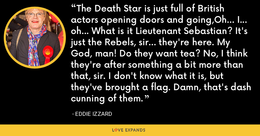 The Death Star is just full of British actors opening doors and going,Oh... I... oh... What is it Lieutenant Sebastian? It's just the Rebels, sir... they're here. My God, man! Do they want tea? No, I think they're after something a bit more than that, sir. I don't know what it is, but they've brought a flag. Damn, that's dash cunning of them. - Eddie Izzard