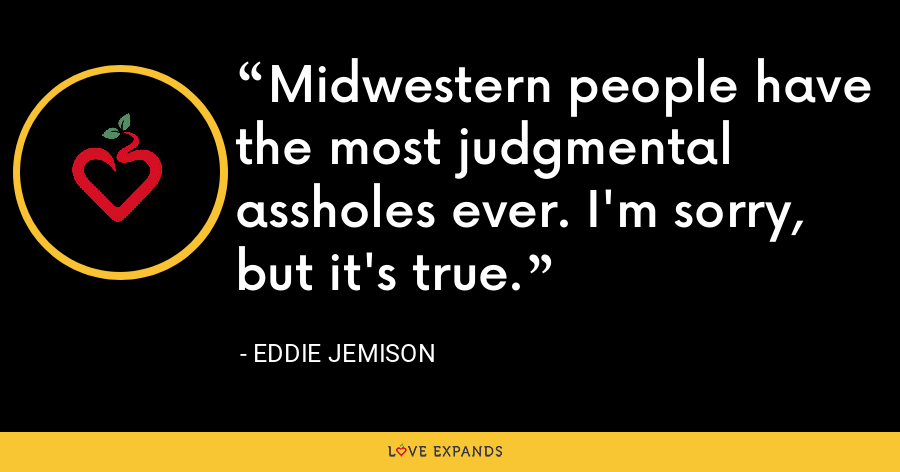 Midwestern people have the most judgmental assholes ever. I'm sorry, but it's true. - Eddie Jemison