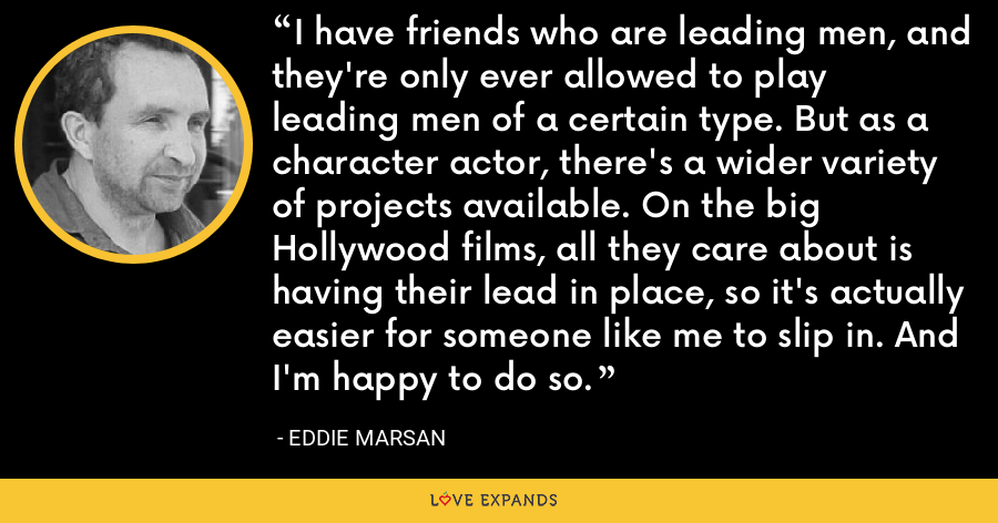 I have friends who are leading men, and they're only ever allowed to play leading men of a certain type. But as a character actor, there's a wider variety of projects available. On the big Hollywood films, all they care about is having their lead in place, so it's actually easier for someone like me to slip in. And I'm happy to do so. - Eddie Marsan
