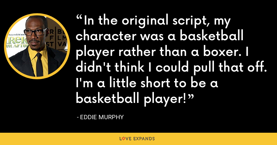 In the original script, my character was a basketball player rather than a boxer. I didn't think I could pull that off. I'm a little short to be a basketball player! - Eddie Murphy