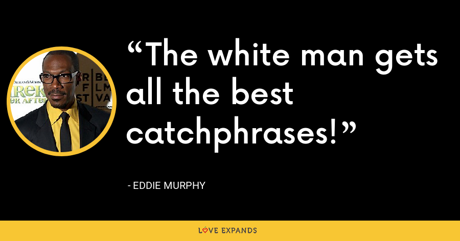 The white man gets all the best catchphrases! - Eddie Murphy