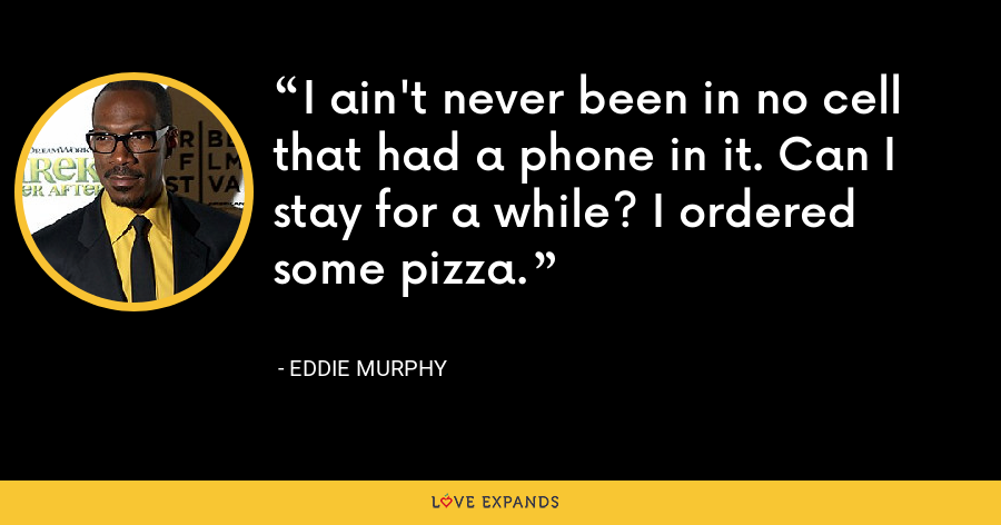 I ain't never been in no cell that had a phone in it. Can I stay for a while? I ordered some pizza. - Eddie Murphy