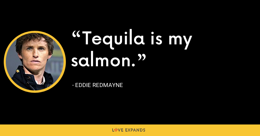 Tequila is my salmon. - Eddie Redmayne