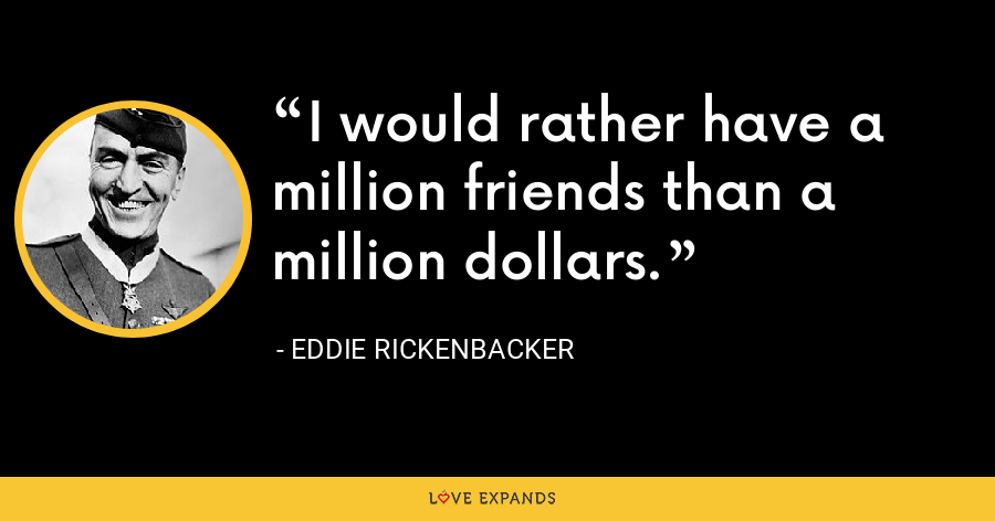 I would rather have a million friends than a million dollars. - Eddie Rickenbacker