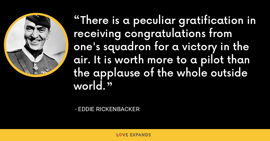 There is a peculiar gratification in receiving congratulations from one's squadron for a victory in the air. It is worth more to a pilot than the applause of the whole outside world. - Eddie Rickenbacker