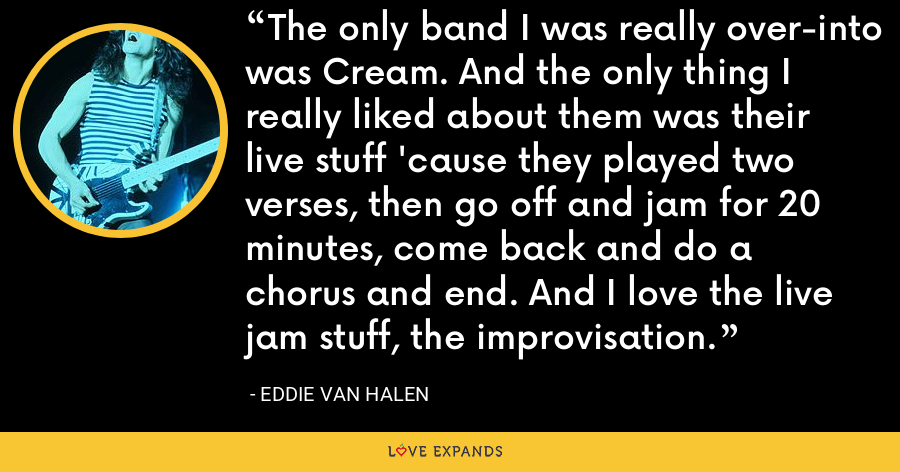 The only band I was really over-into was Cream. And the only thing I really liked about them was their live stuff 'cause they played two verses, then go off and jam for 20 minutes, come back and do a chorus and end. And I love the live jam stuff, the improvisation. - Eddie Van Halen