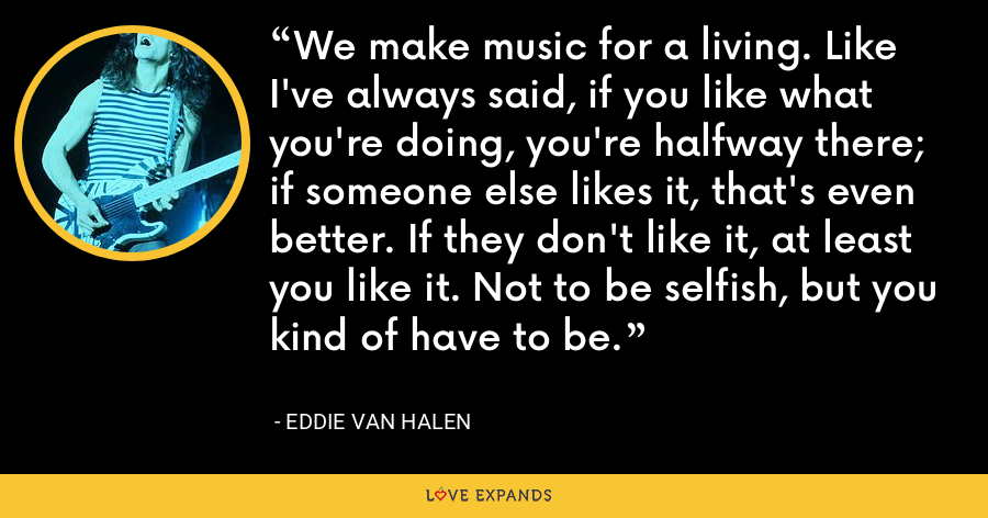 We make music for a living. Like I've always said, if you like what you're doing, you're halfway there; if someone else likes it, that's even better. If they don't like it, at least you like it. Not to be selfish, but you kind of have to be. - Eddie Van Halen