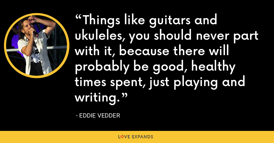Things like guitars and ukuleles, you should never part with it, because there will probably be good, healthy times spent, just playing and writing. - Eddie Vedder