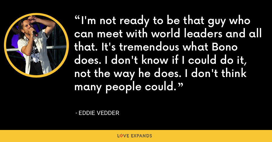 I'm not ready to be that guy who can meet with world leaders and all that. It's tremendous what Bono does. I don't know if I could do it, not the way he does. I don't think many people could. - Eddie Vedder