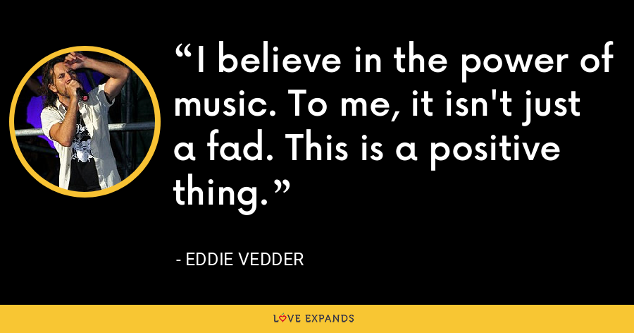 I believe in the power of music. To me, it isn't just a fad. This is a positive thing. - Eddie Vedder
