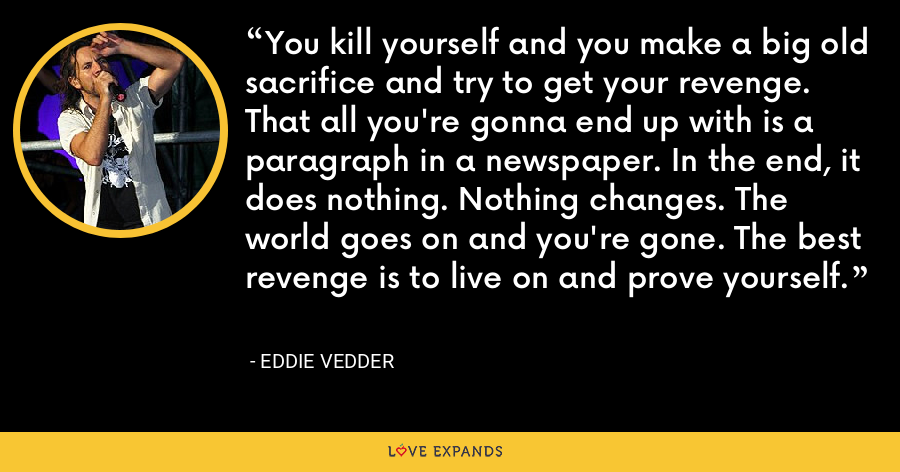 You kill yourself and you make a big old sacrifice and try to get your revenge. That all you're gonna end up with is a paragraph in a newspaper. In the end, it does nothing. Nothing changes. The world goes on and you're gone. The best revenge is to live on and prove yourself. - Eddie Vedder