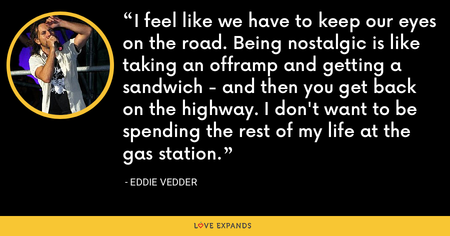 I feel like we have to keep our eyes on the road. Being nostalgic is like taking an offramp and getting a sandwich - and then you get back on the highway. I don't want to be spending the rest of my life at the gas station. - Eddie Vedder