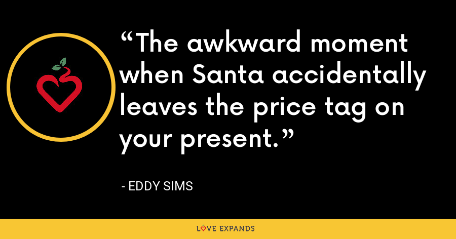 The awkward moment when Santa accidentally leaves the price tag on your present. - Eddy Sims
